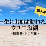 個人で行くウユニ塩湖の旅〜航空券・ホテル編〜